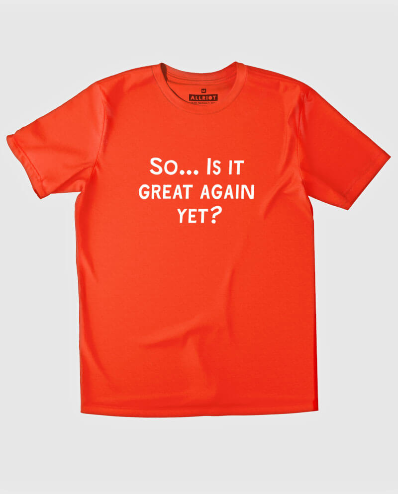 anti trump t-shirt is it great again yet