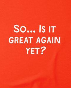 is-it-great-again-yet-t-shirt-anti-trump