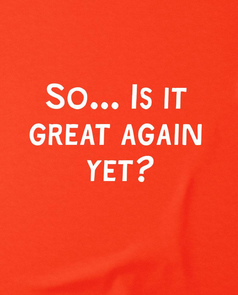 is it great again yet t-shirt anti trump